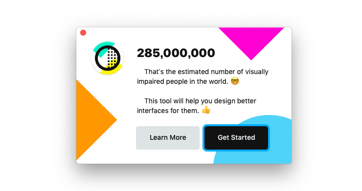 Contrast アプリのポップアップ画面。 285,000,000 That's the estimated number of visually impaired people in the world.(メガネをかけた顔の絵文字) This tool will help you design better interfaces for them.(サムズアップの絵文字)  「Learn More」ボタンと「Get Started」ボタン