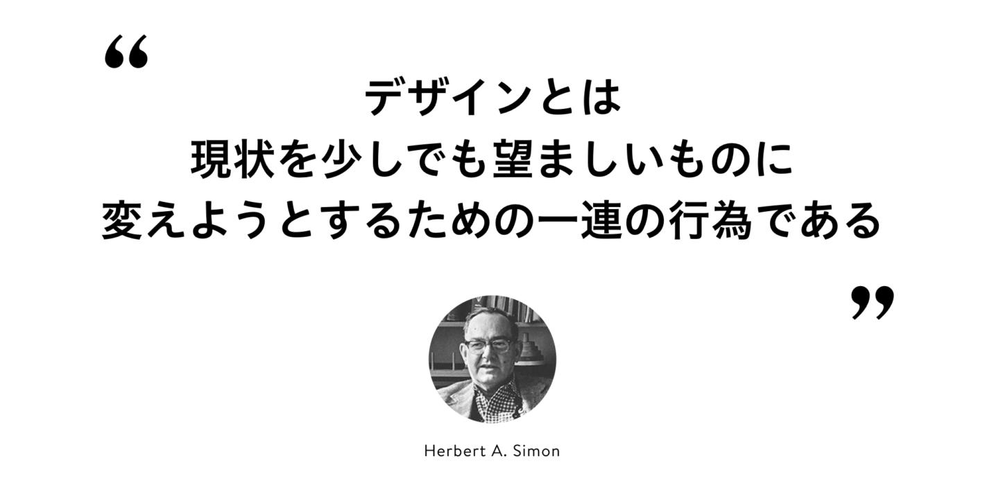 """Herbert A. Simon の言葉の引用 """"デザインとは現状を少しでも望ましいものに変えていこうという一連の行為である"""""""