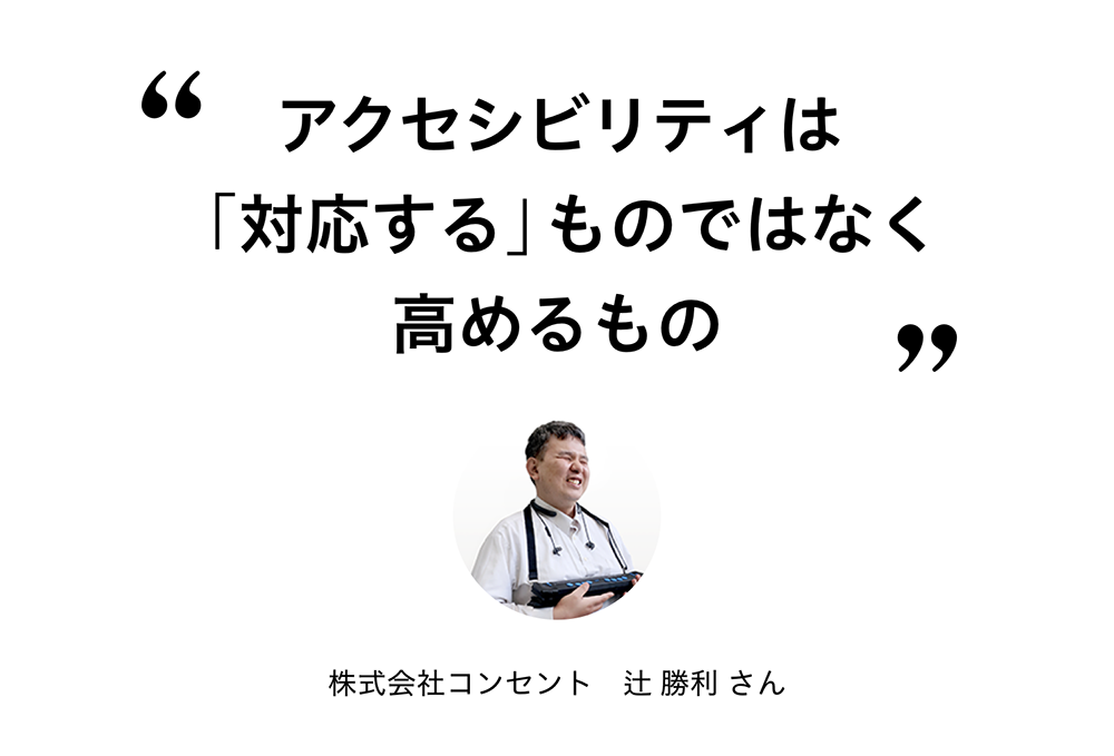 """""""アクセシビリティは「対応する」ものではなく、高めるもの"""" 株式会社コンセント 辻 勝利さん"""